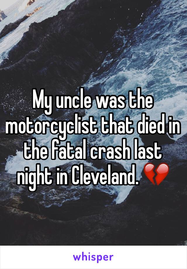My uncle was the motorcyclist that died in the fatal crash last night in Cleveland. 💔