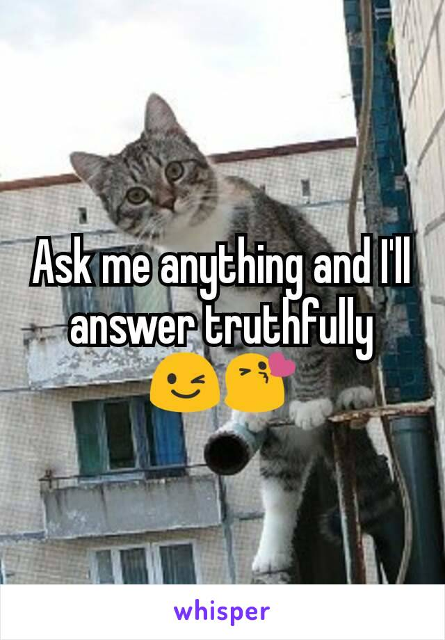 Ask me anything and I'll answer truthfully 😉😘