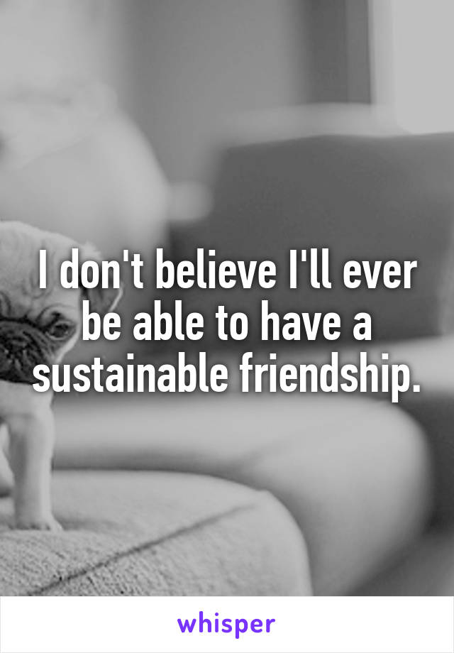 I don't believe I'll ever be able to have a sustainable friendship.