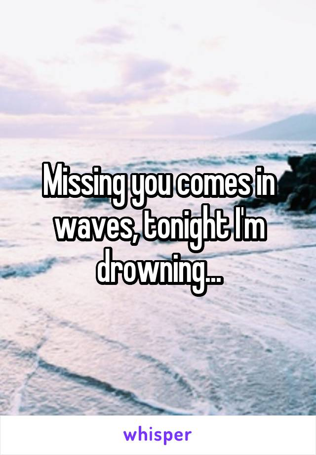 Missing you comes in waves, tonight I'm drowning...