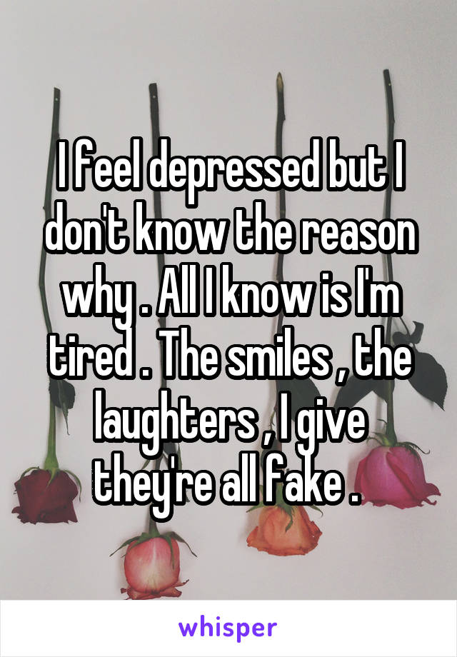 I feel depressed but I don't know the reason why . All I know is I'm tired . The smiles , the laughters , I give they're all fake .