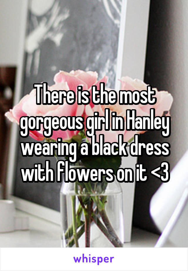 There is the most gorgeous girl in Hanley wearing a black dress with flowers on it <3