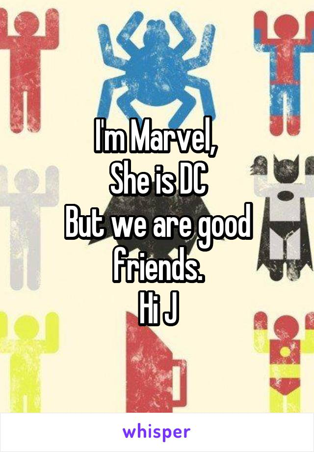 I'm Marvel,  She is DC But we are good friends. Hi J