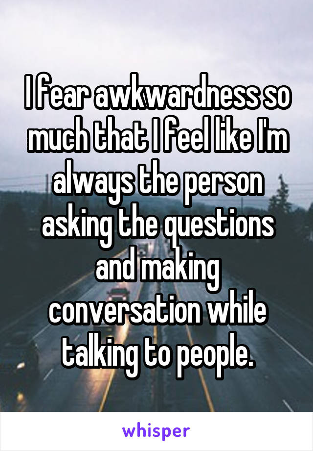 I fear awkwardness so much that I feel like I'm always the person asking the questions and making conversation while talking to people.