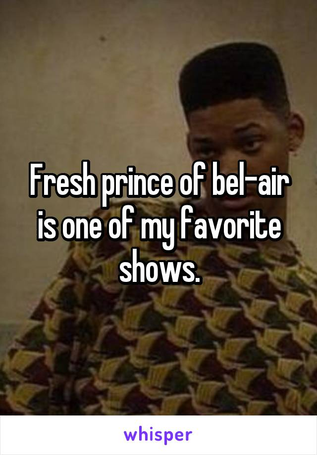 Fresh prince of bel-air is one of my favorite shows.