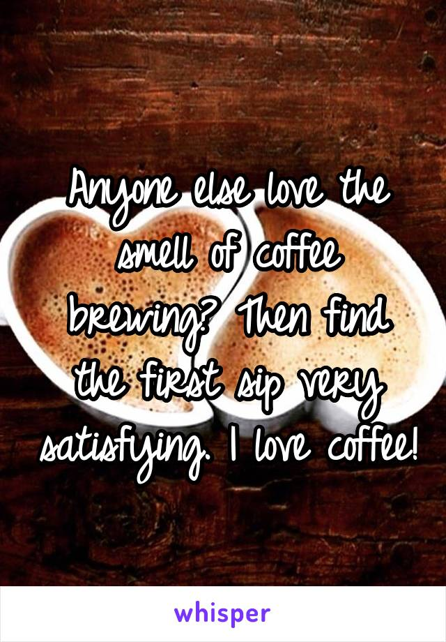 Anyone else love the smell of coffee brewing? Then find the first sip very satisfying. I love coffee!