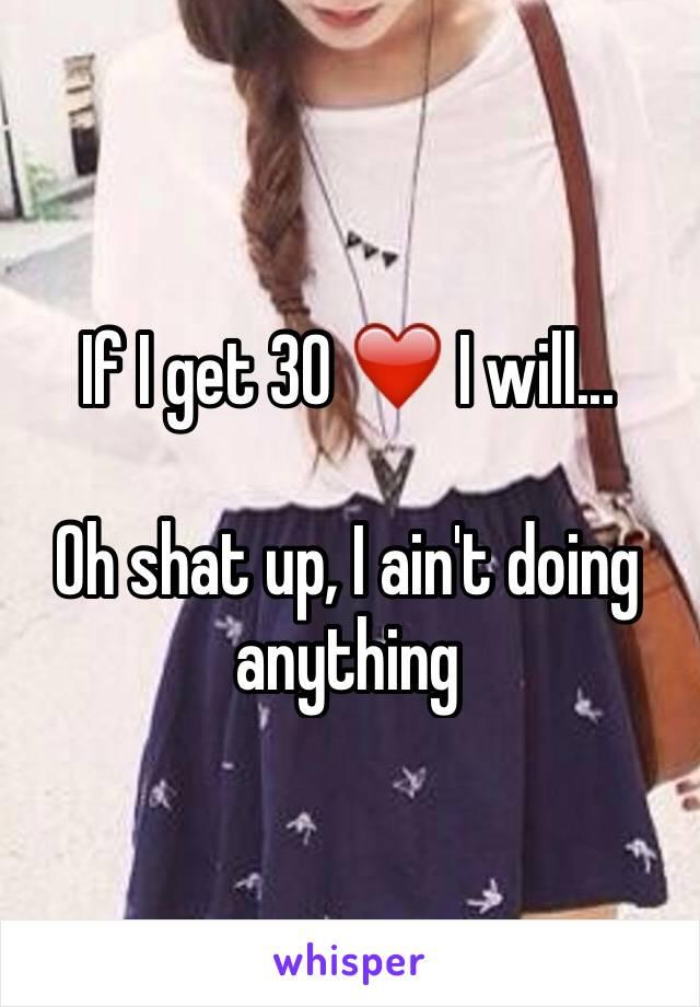 If I get 30 ❤️ I will...  Oh shat up, I ain't doing anything