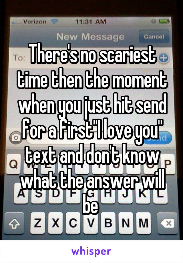 """There's no scariest time then the moment when you just hit send for a first""""I love you"""" text and don't know what the answer will be"""