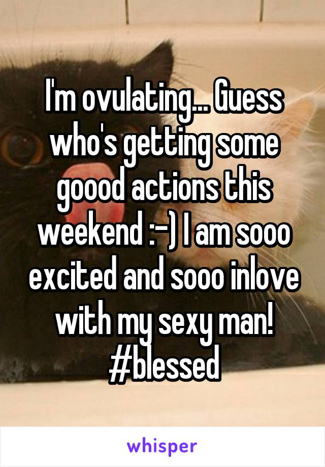 I'm ovulating... Guess who's getting some goood actions this weekend :-) I am sooo excited and sooo inlove with my sexy man! #blessed