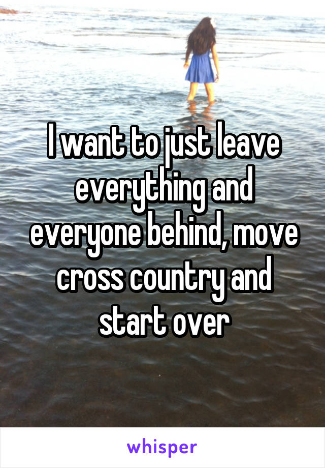 I want to just leave everything and everyone behind, move cross country and start over