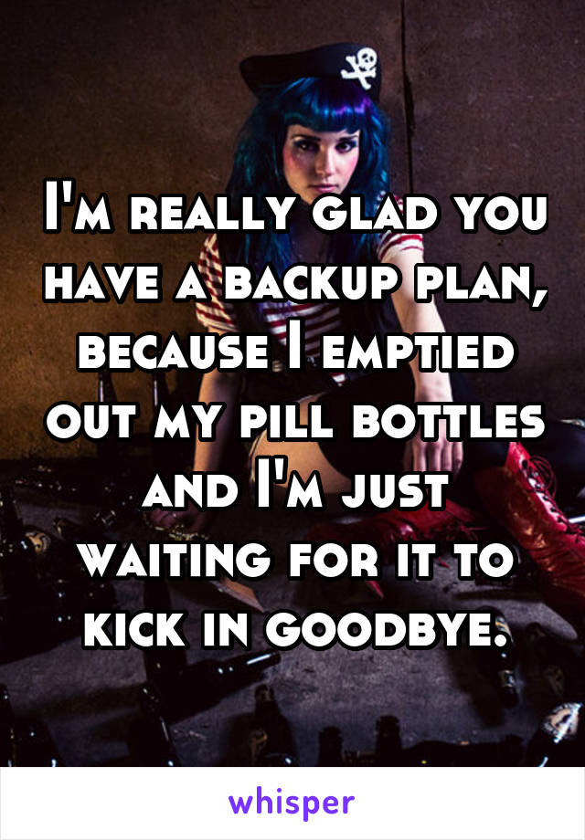 I'm really glad you have a backup plan, because I emptied out my pill bottles and I'm just waiting for it to kick in goodbye.