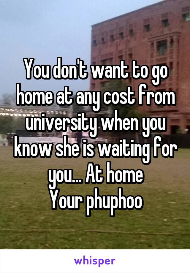You don't want to go home at any cost from university when you know she is waiting for you... At home Your phuphoo