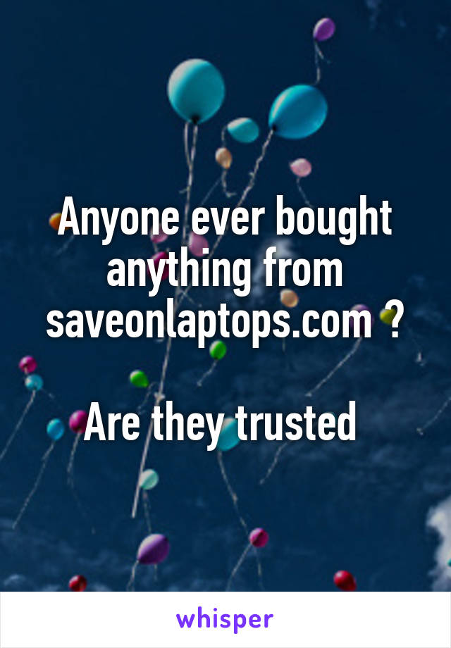 Anyone ever bought anything from saveonlaptops.com ?  Are they trusted