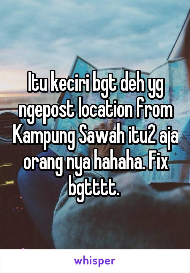 Itu keciri bgt deh yg ngepost location from Kampung Sawah itu2 aja orang nya hahaha. Fix bgtttt.