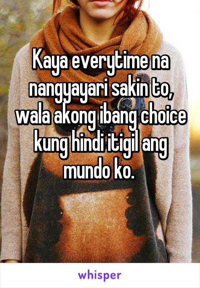 Kaya everytime na nangyayari sakin to, wala akong ibang choice kung hindi itigil ang mundo ko.