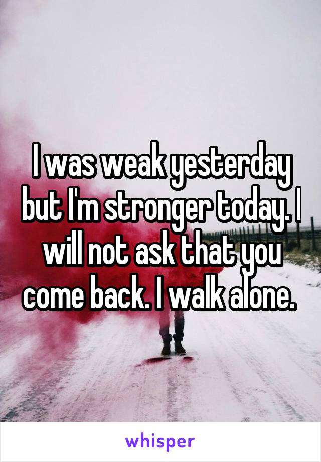 I was weak yesterday but I'm stronger today. I will not ask that you come back. I walk alone.
