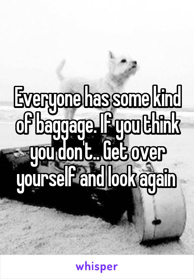 Everyone has some kind of baggage. If you think you don't.. Get over yourself and look again