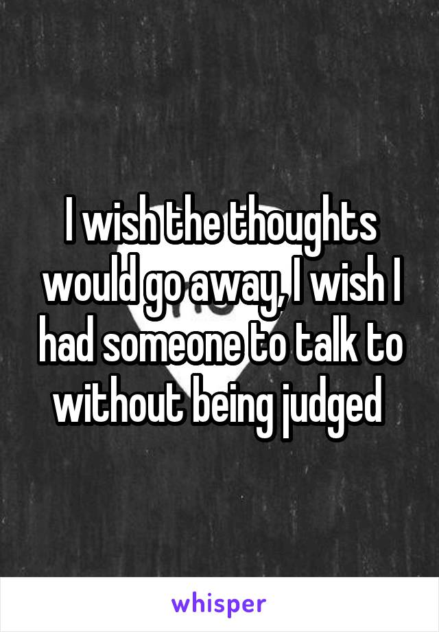 I wish the thoughts would go away, I wish I had someone to talk to without being judged