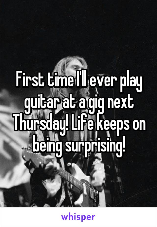 First time I'll ever play guitar at a gig next Thursday! Life keeps on being surprising!