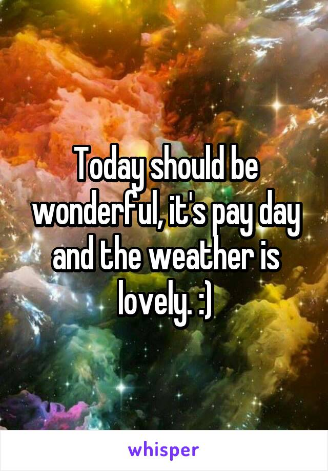 Today should be wonderful, it's pay day and the weather is lovely. :)