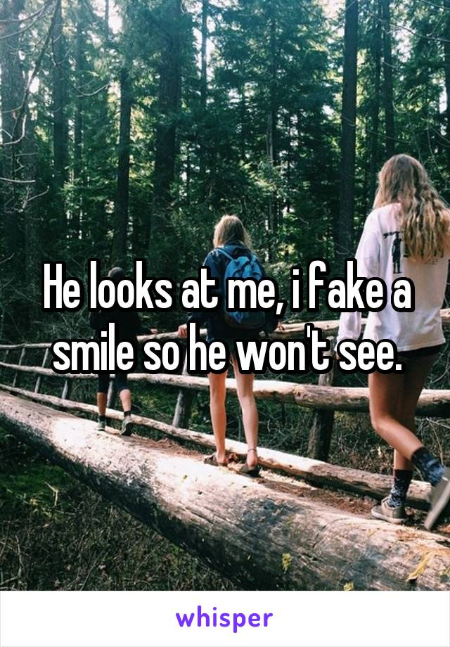 He looks at me, i fake a smile so he won't see.