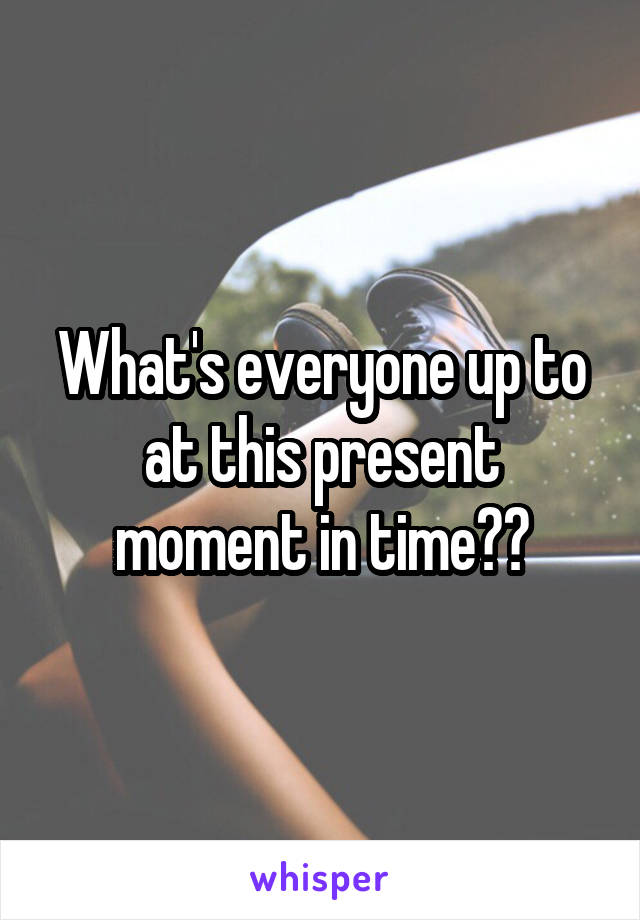 What's everyone up to at this present moment in time??