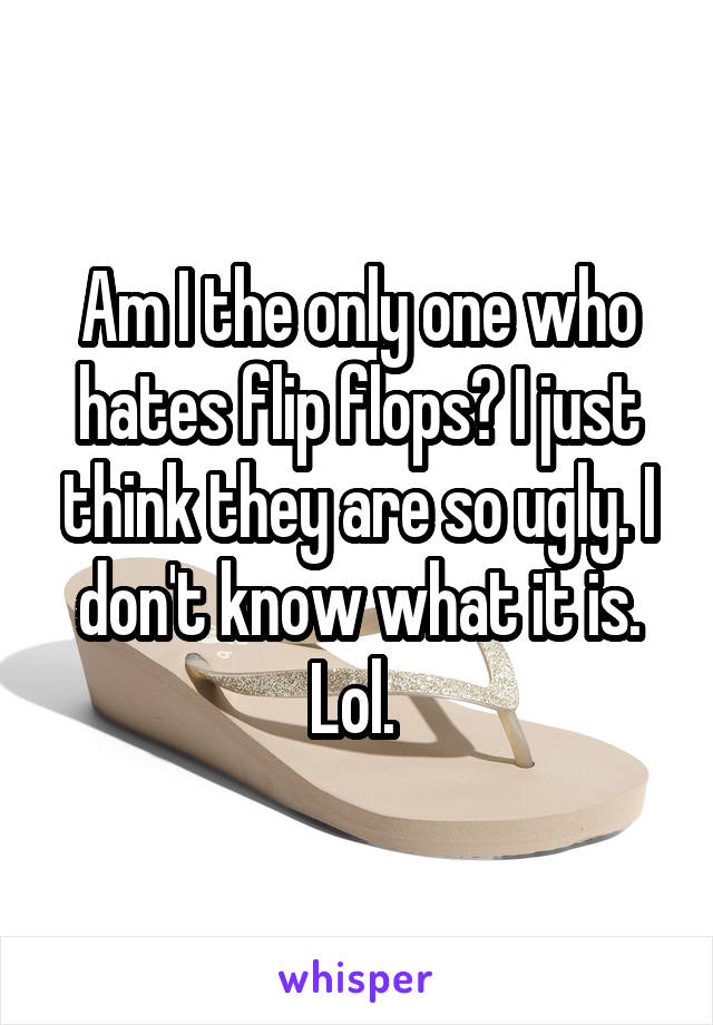 Am I the only one who hates flip flops? I just think they are so ugly. I don't know what it is. Lol.