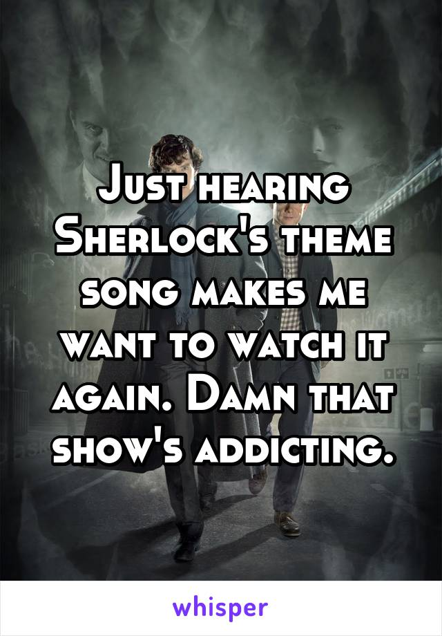 Just hearing Sherlock's theme song makes me want to watch it again. Damn that show's addicting.