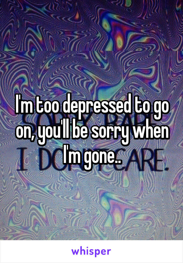 I'm too depressed to go on, you'll be sorry when I'm gone..