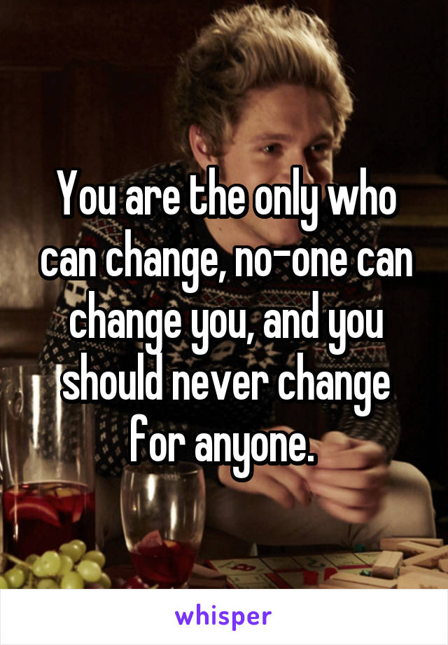You are the only who can change, no-one can change you, and you should never change for anyone.