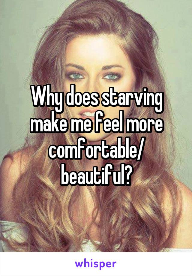 Why does starving make me feel more comfortable/ beautiful?