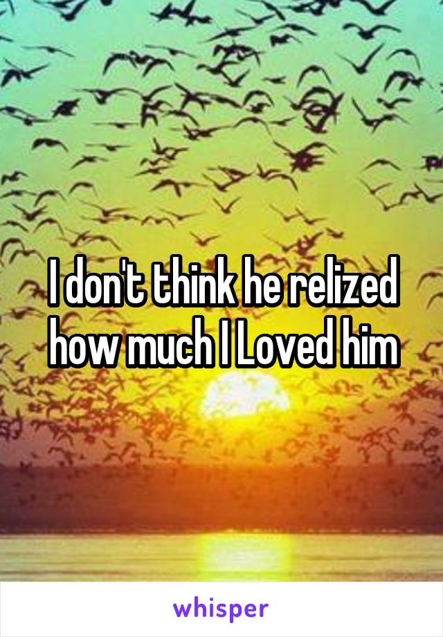 I don't think he relized how much I Loved him