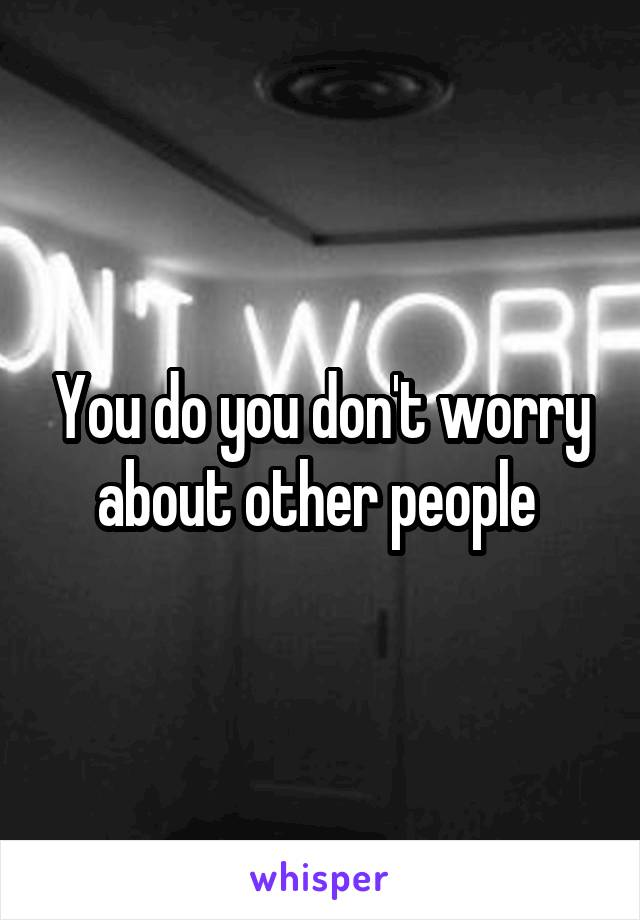 You do you don't worry about other people