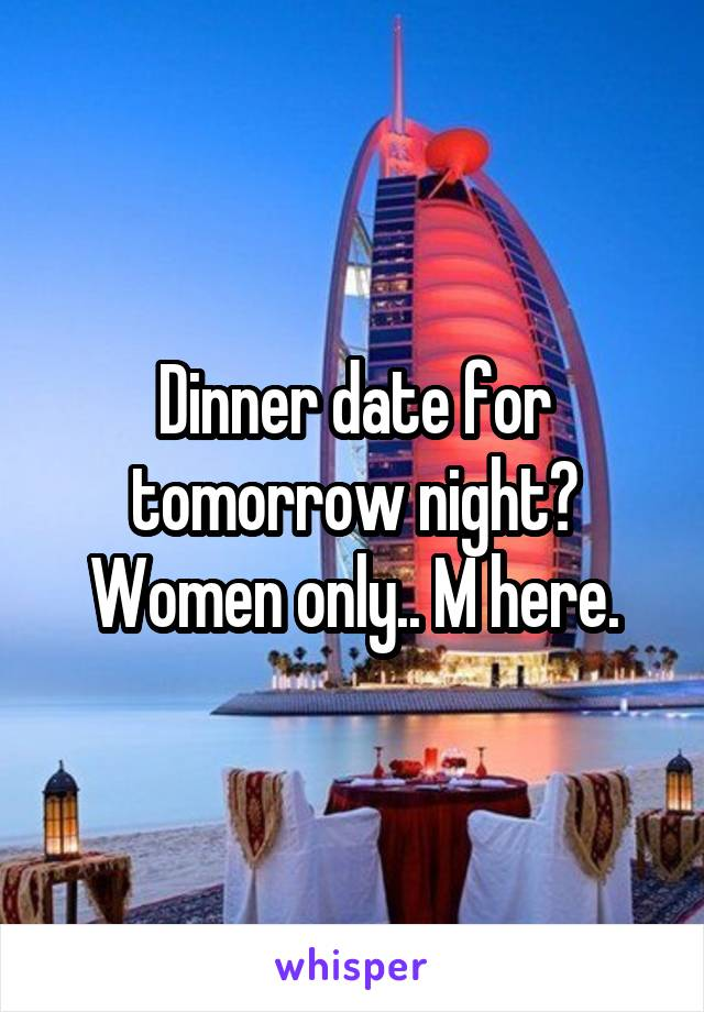 Dinner date for tomorrow night? Women only.. M here.