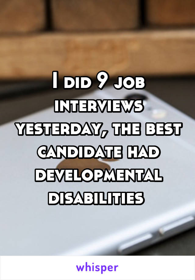 I did 9 job interviews yesterday, the best candidate had developmental disabilities