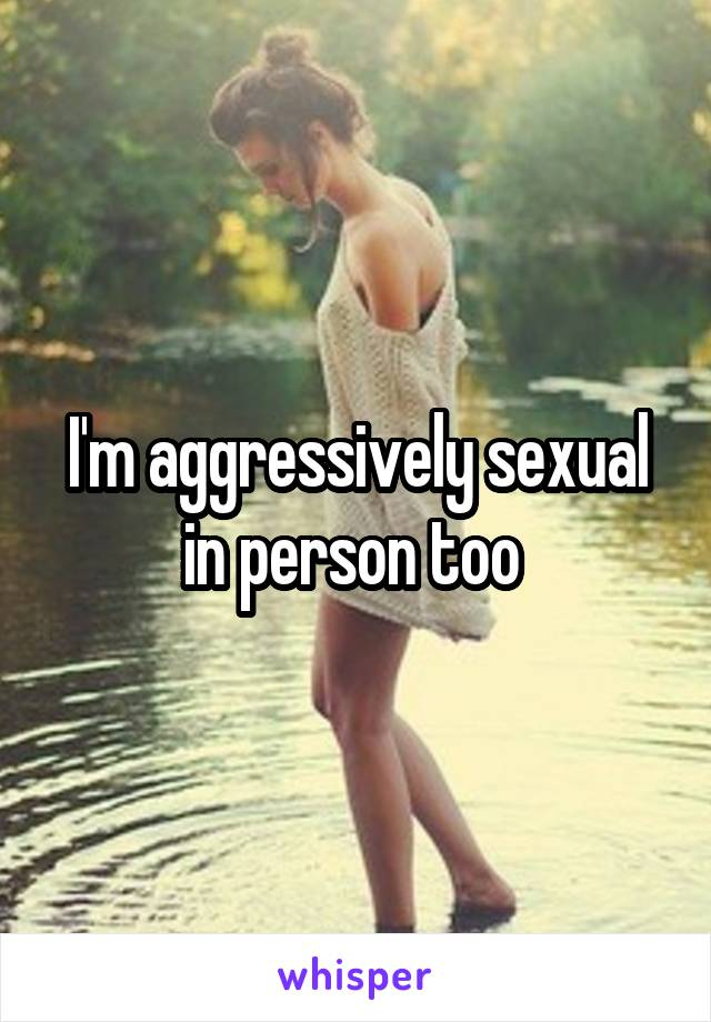 I'm aggressively sexual in person too