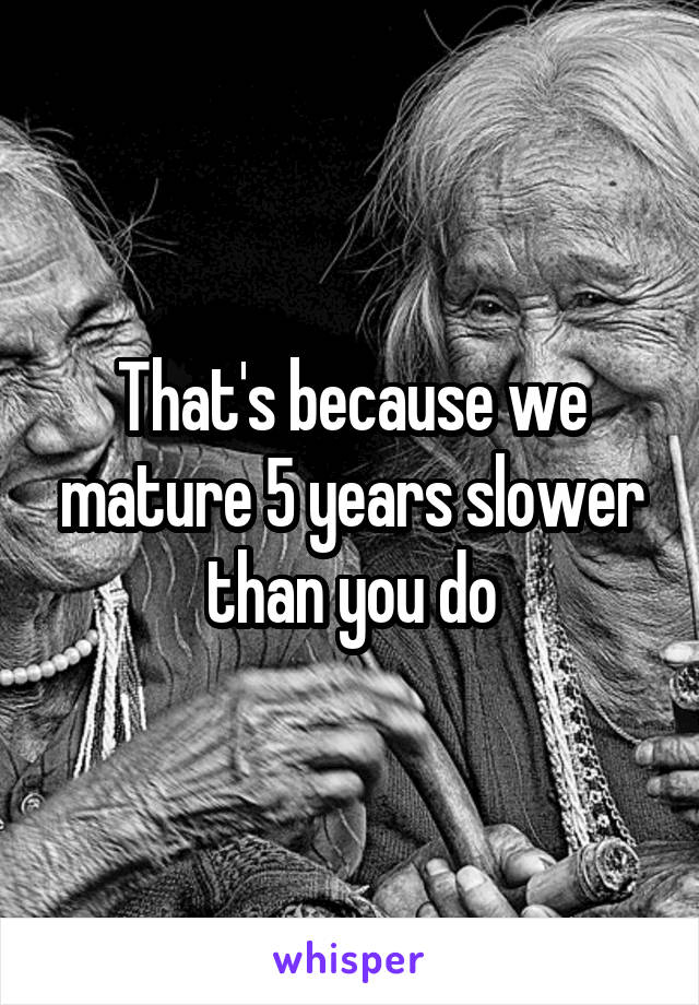That's because we mature 5 years slower than you do