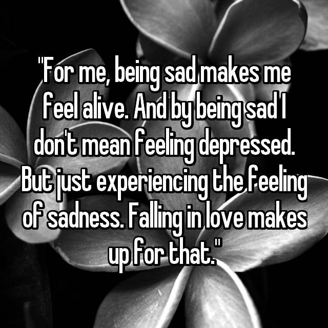 For me, being sad makes me feel alive  And by being sad I