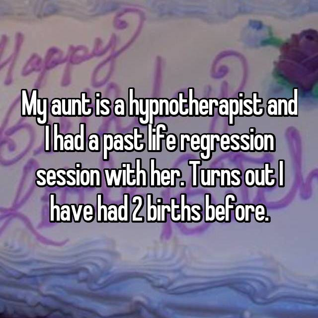 My aunt is a hypnotherapist and I had a past life regression session with her. Turns out I have had 2 births before.