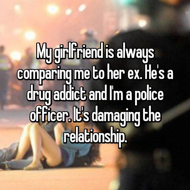 My girlfriend is always comparing me to her ex. He's a drug addict and I'm a police officer. It's damaging the relationship.