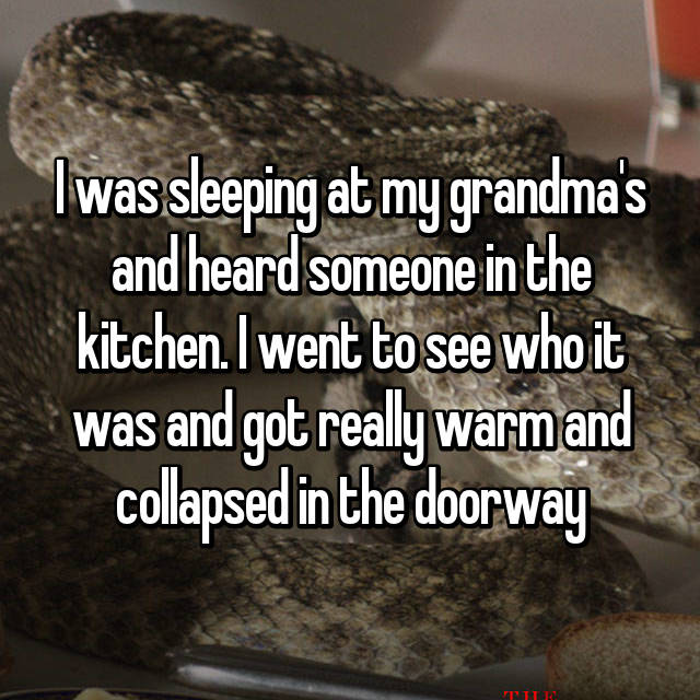 I was sleeping at my grandma's and heard someone in the kitchen. I went to see who it was and got really warm and collapsed in the doorway