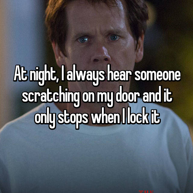 At night, I always hear someone scratching on my door and it only stops when I lock it