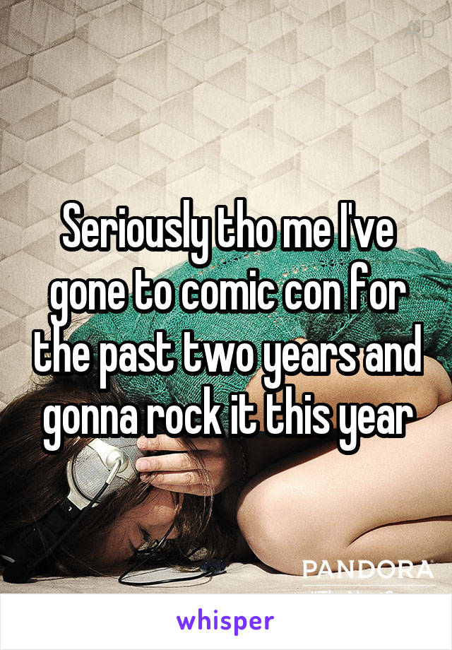 Seriously tho me I've gone to comic con for the past two years and gonna rock it this year