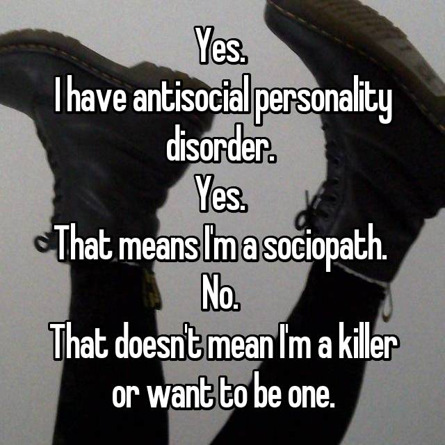 Yes.  I have antisocial personality disorder.  Yes.  That means I'm a sociopath.  No.  That doesn't mean I'm a killer or want to be one.