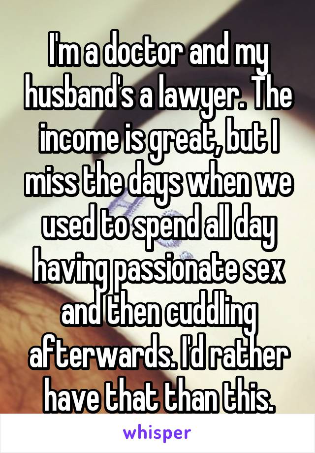 I'm a doctor and my husband's a lawyer. The income is great, but I miss the days when we used to spend all day having passionate sex and then cuddling afterwards. I'd rather have that than this.