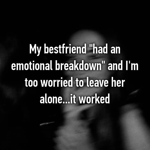 "My bestfriend ""had an emotional breakdown"" and I'm too worried to leave her alone...it worked👍🏼👍🏼"