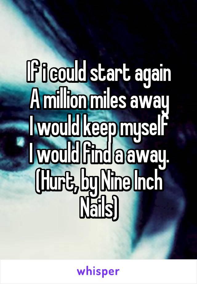 If i could start again A million miles away I would keep myself I ...