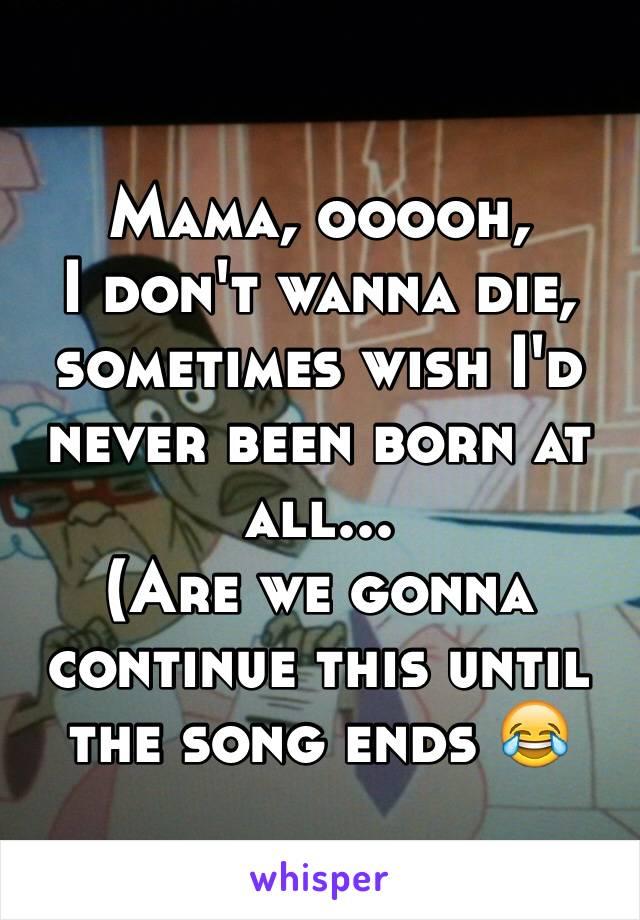 Mama, ooooh, I don't wanna die, sometimes wish I'd never