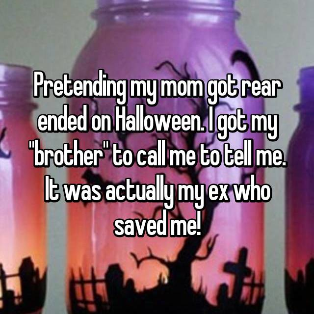 "Pretending my mom got rear ended on Halloween. I got my ""brother"" to call me to tell me. It was actually my ex who saved me!"