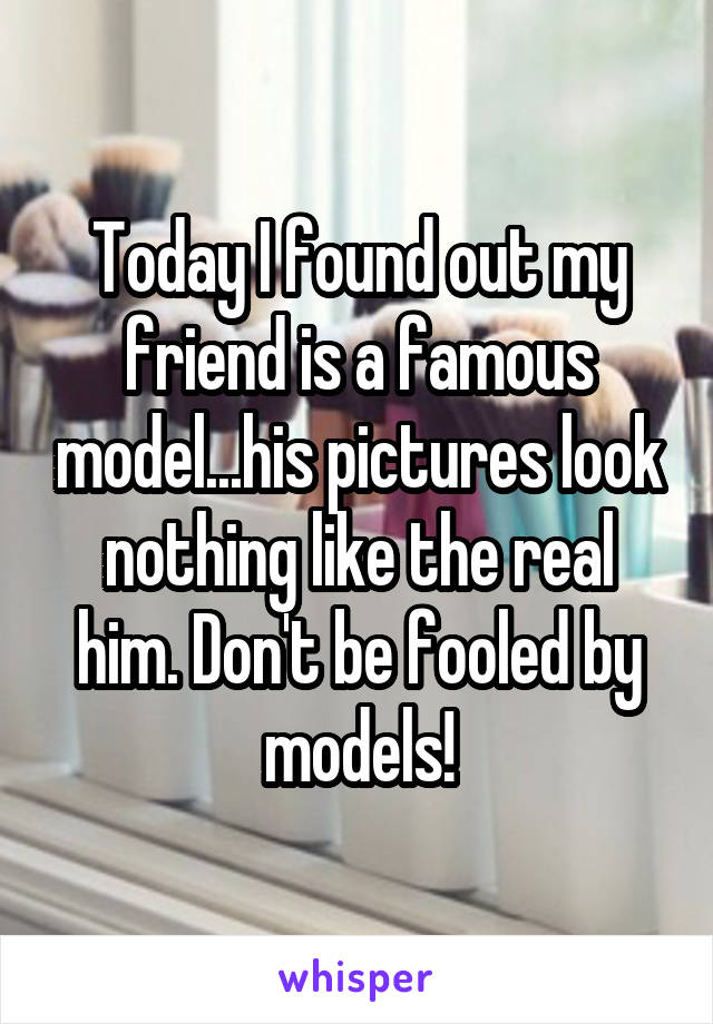 Today I found out my friend is a famous model...his pictures look nothing like the real him. Don't be fooled by models!